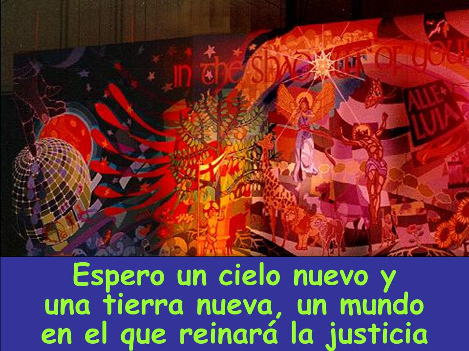 Espero un cielo nuevo y una tierra nueva, un mundo en el que reinará la justicia