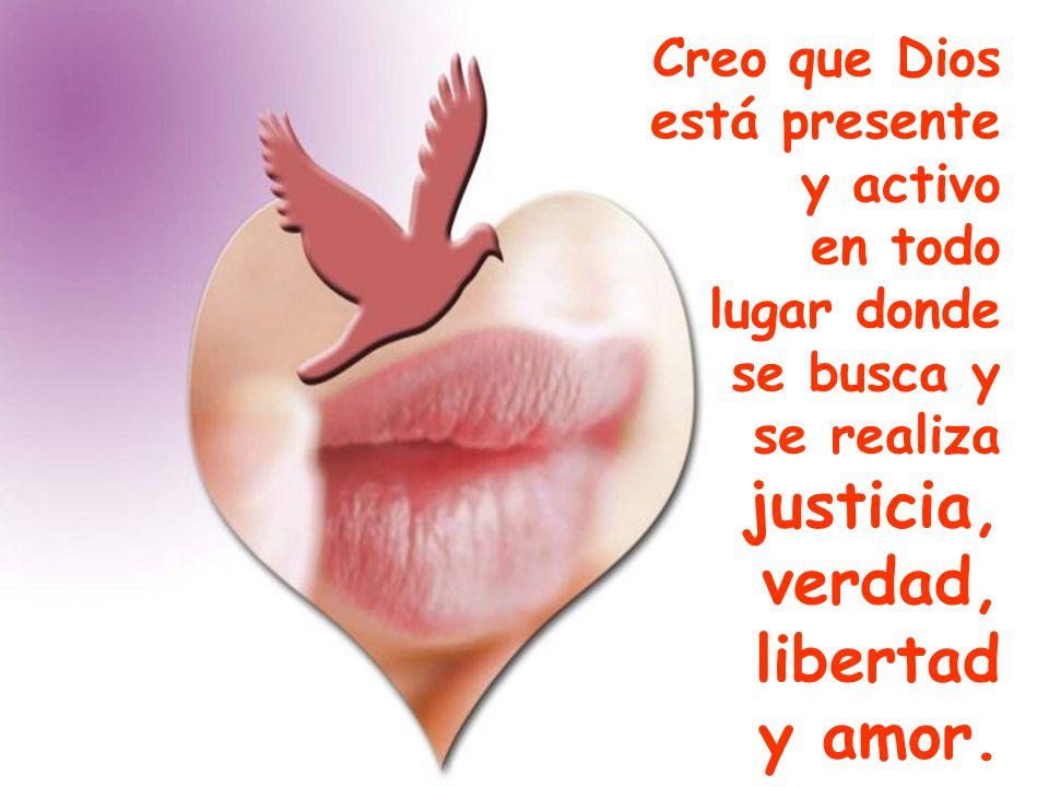 Creo que Dios está presente y activo en todo lugar donde se busca y se realiza justicia, verdad, libertad y amor.