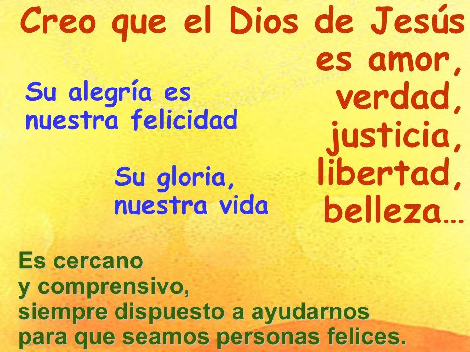 Creo que el Dios de Jesús es amor, verdad, justicia, libertad, belleza… Su alegría es nuestra felicidad Es cercano y comprensivo, siempre dispuesto a ayudarnos para que seamos personas felices.