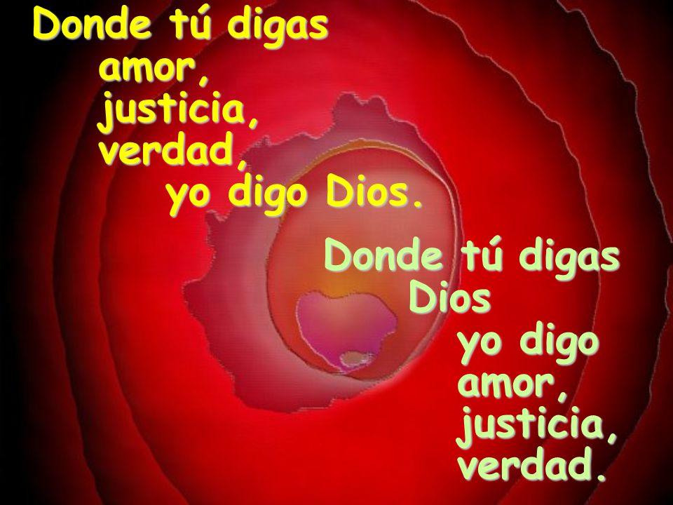 Donde tú digas amor, justicia, verdad, yo digo Dios.