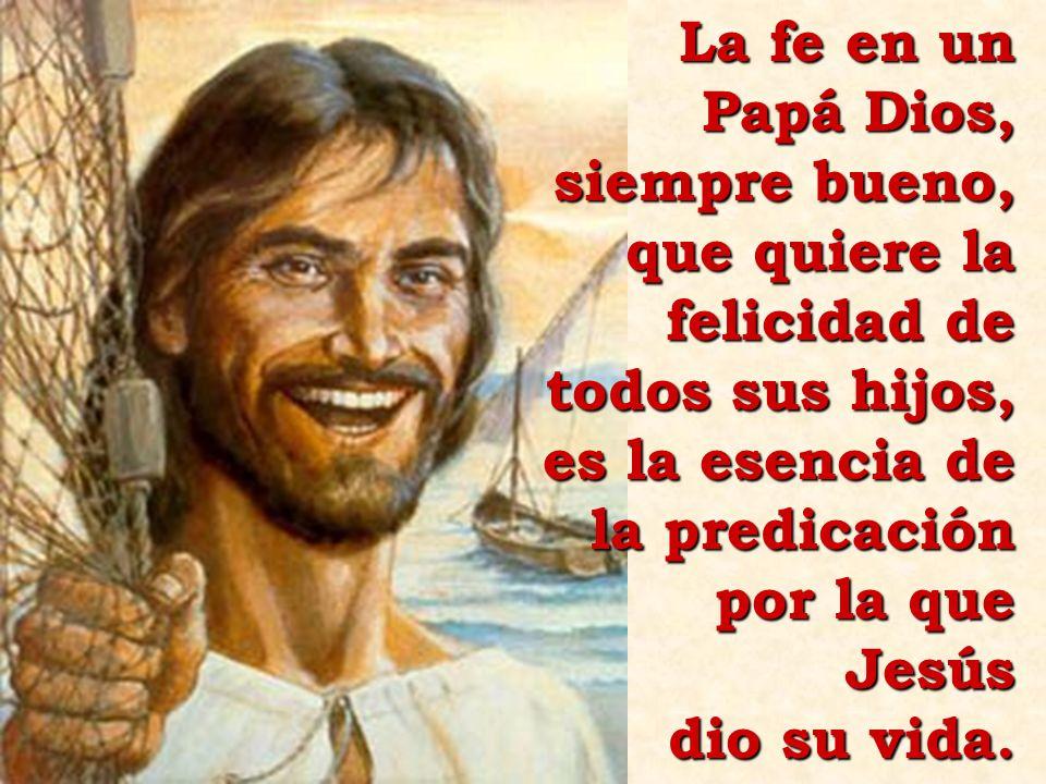 La fe en un Papá Dios, siempre bueno, que quiere la felicidad de todos sus hijos, es la esencia de la predicación por la que Jesús dio su vida.