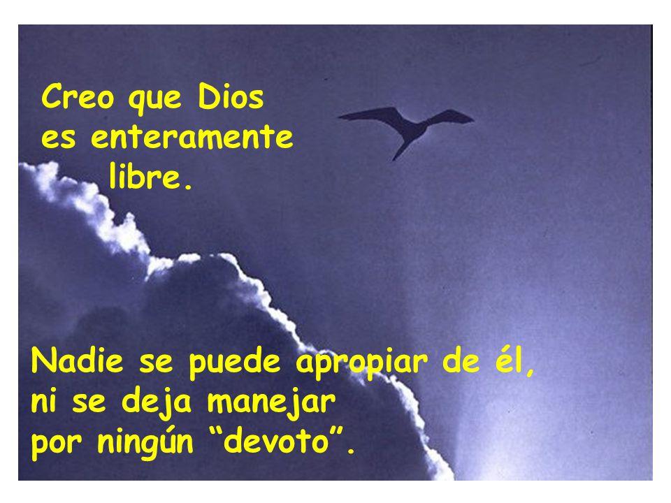 Nadie se puede apropiar de él, ni se deja manejar por ningún devoto. Creo que Dios es enteramente libre.