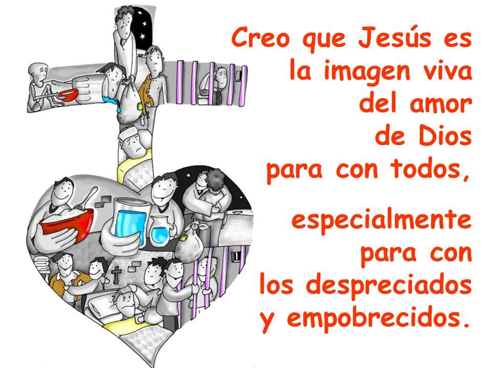 Creo que Jesús es la imagen viva del amor de Dios para con todos, especialmente para con los despreciados y empobrecidos.