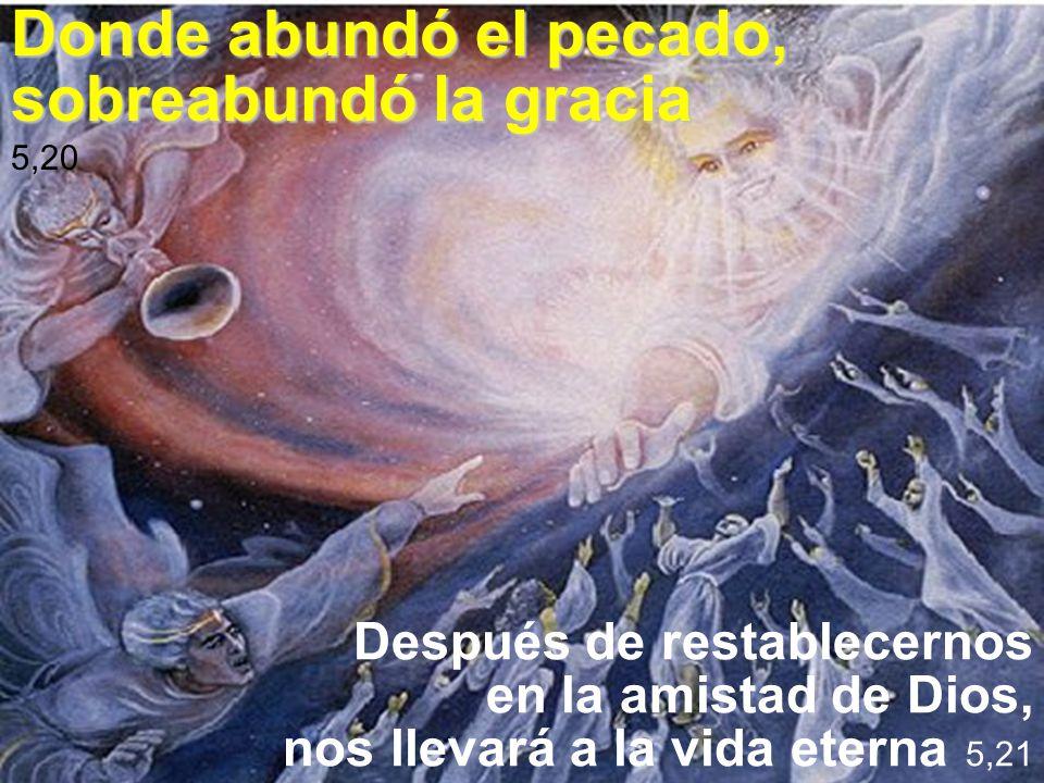Donde abundó el pecado, sobreabundó la gracia 5,20 Después de restablecernos en la amistad de Dios, nos llevará a la vida eterna 5,21