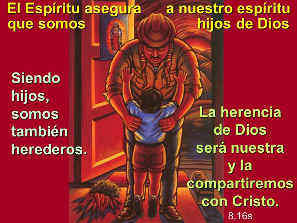 El Espíritu asegura a nuestro espíritu que somos hijos de Dios La herencia de Dios será nuestra y la compartiremos con Cristo. 8,16s Siendo hijos, som