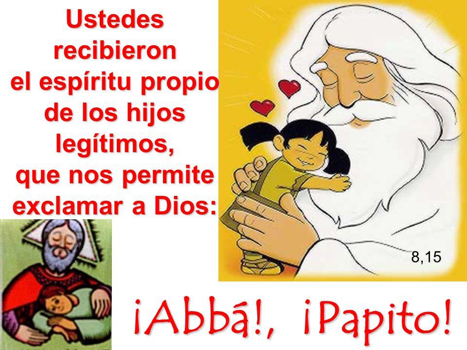 Ustedes recibieron el espíritu propio de los hijos legítimos, que nos permite exclamar a Dios: ¡Abbá!, ¡Papito! 8,15