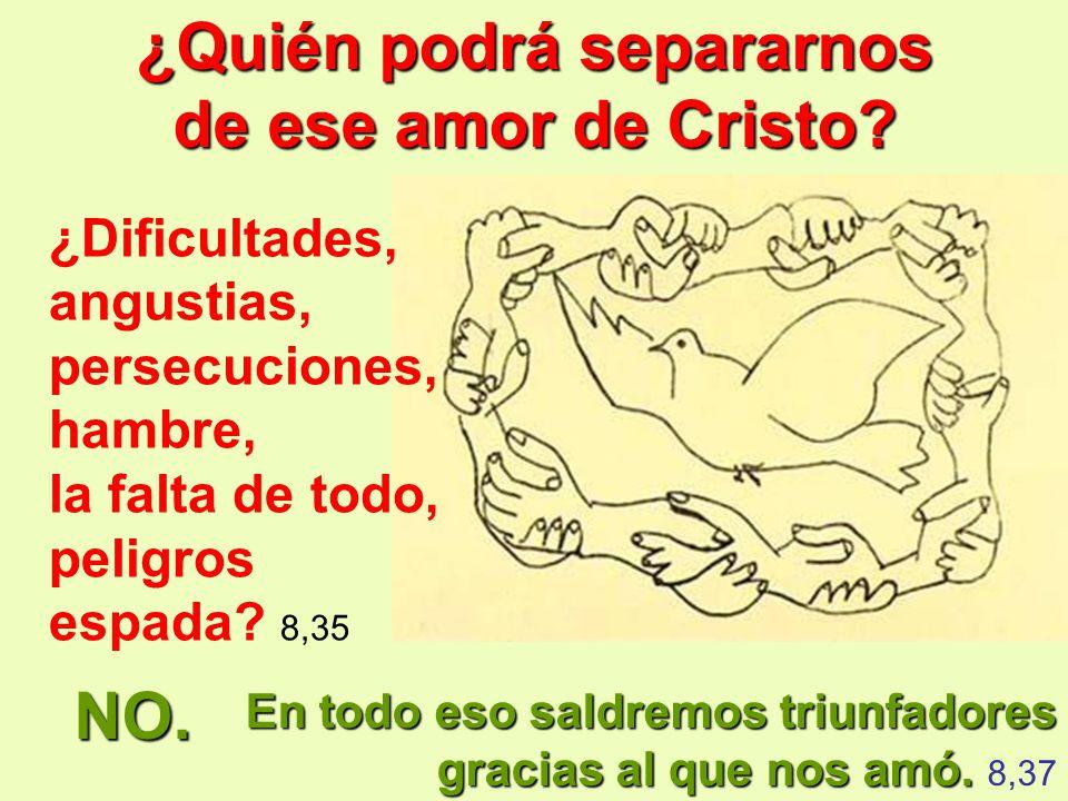 ¿Quién podrá separarnos de ese amor de Cristo? En todo eso saldremos triunfadores gracias al que nos amó. amó. 8,37 ¿Dificultades, angustias, persecuc