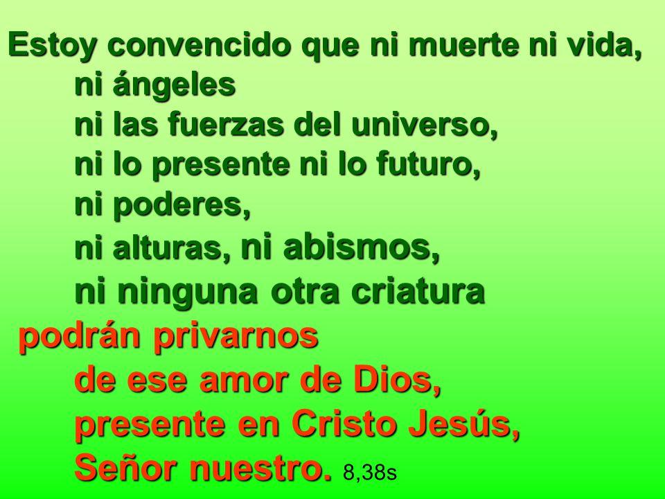 Estoy convencido que ni muerte ni vida, ni ángeles ni las fuerzas del universo, ni lo presente ni lo futuro, ni poderes, ni alturas, ni abismos, ni ni