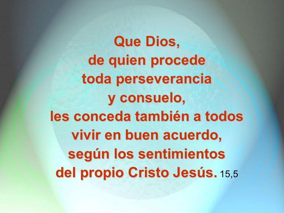 Que Dios, de quien procede toda perseverancia y consuelo, les conceda también a todos vivir en buen acuerdo, según los sentimientos del propio Cristo