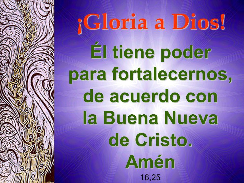 Él tiene poder para fortalecernos, de acuerdo con la Buena Nueva de Cristo. Amén 16,25 ¡Gloria a Dios!