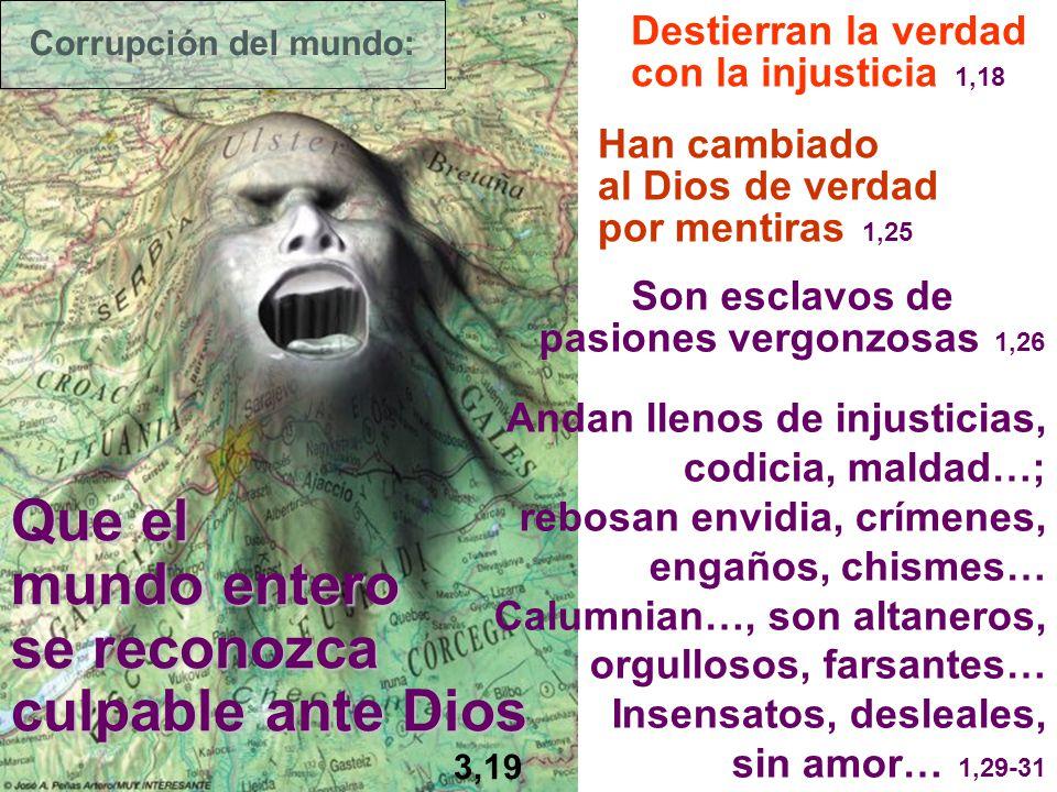 Que el mundo entero se reconozca culpable ante Dios 3,19 Destierran la verdad con la injusticia 1,18 Han cambiado al Dios de verdad por mentiras 1,25