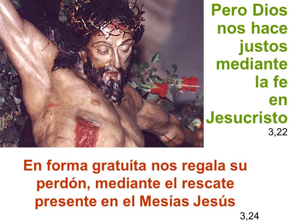 Pero Dios nos hace justos mediante la fe en Jesucristo 3,22 En forma gratuita nos regala su perdón, mediante el rescate presente en el Mesías Jesús 3,