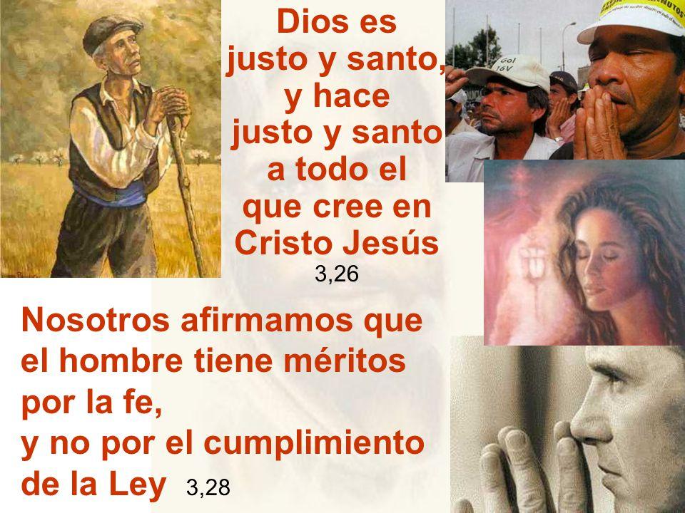 Dios es justo y santo, y hace justo y santo a todo el que cree en Cristo Jesús 3,26 Nosotros afirmamos que el hombre tiene méritos por la fe, y no por