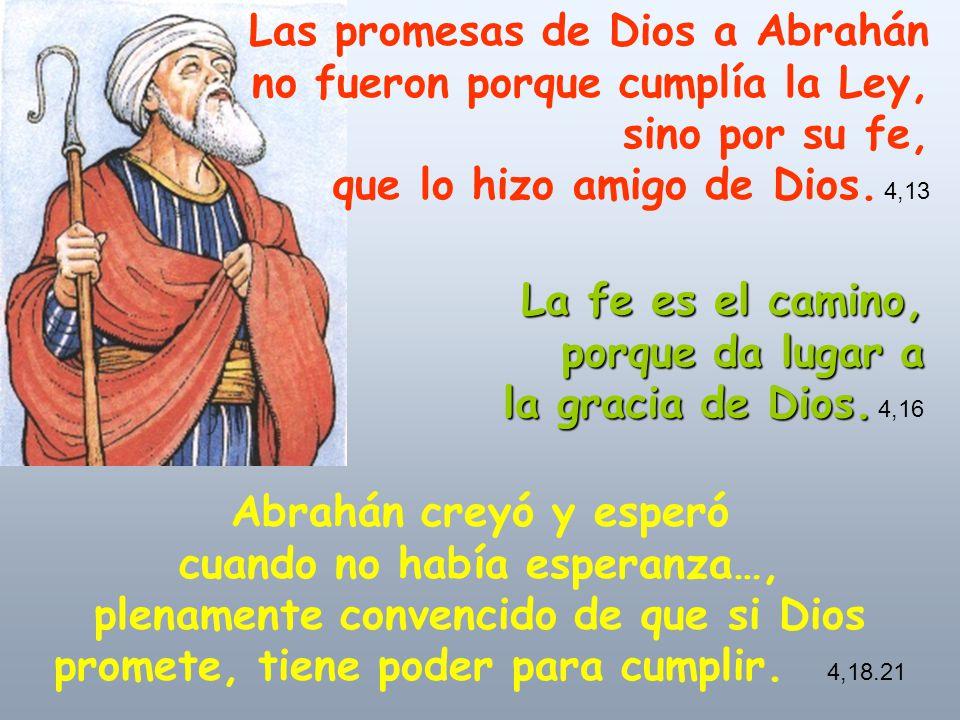 Las promesas de Dios a Abrahán no fueron porque cumplía la Ley, sino por su fe, que lo hizo amigo de Dios. 4,13 La fe es el camino, porque da lugar a
