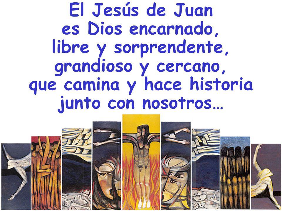 El Jesús de Juan es Dios encarnado, libre y sorprendente, grandioso y cercano, que camina y hace historia junto con nosotros…
