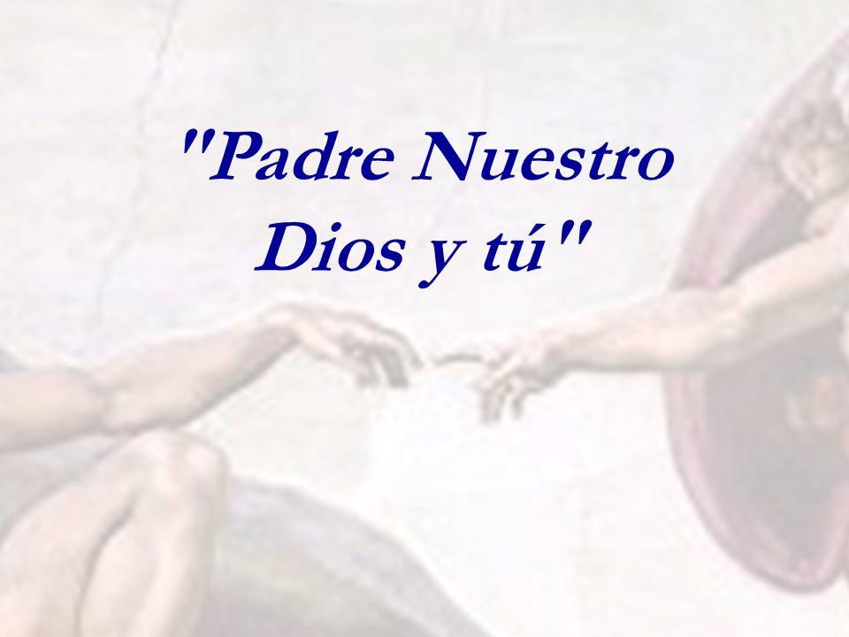Dios: Tú: Padre Nuestro que estás en los cielos. Sí... Aquí estoy.
