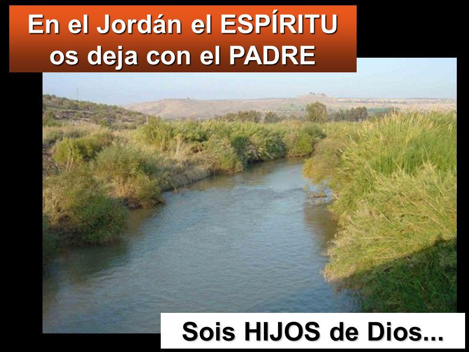 Sois HIJOS de Dios... En el Jordán el ESPÍRITU os deja con el PADRE