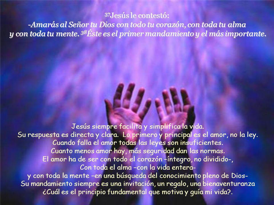 37 Jesús le contestó: -Amarás al Señor tu Dios con todo tu corazón, con toda tu alma y con toda tu mente.