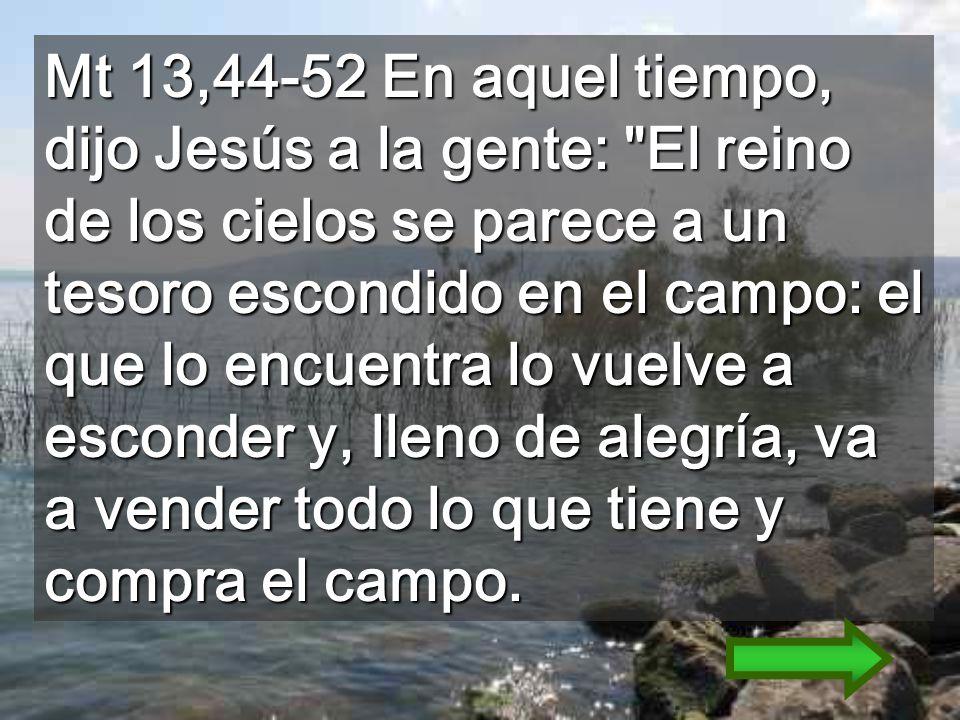 Mt 13,44-52 En aquel tiempo, dijo Jesús a la gente: El reino de los cielos se parece a un tesoro escondido en el campo: el que lo encuentra lo vuelve a esconder y, lleno de alegría, va a vender todo lo que tiene y compra el campo.