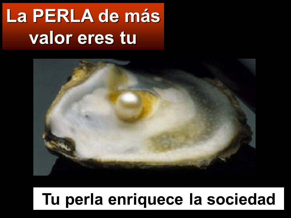 La PERLA de más valor eres tu Tu perla enriquece la sociedad