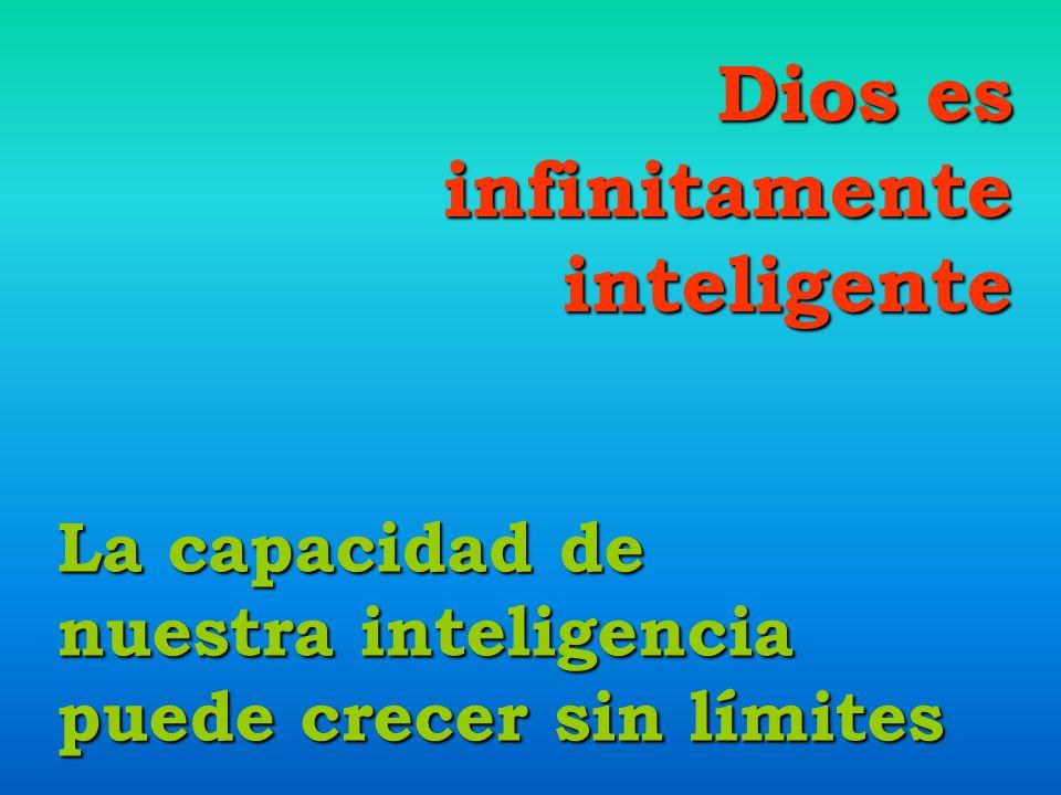 Dios es infinitamenteinteligente La capacidad de nuestra inteligencia puede crecer sin límites