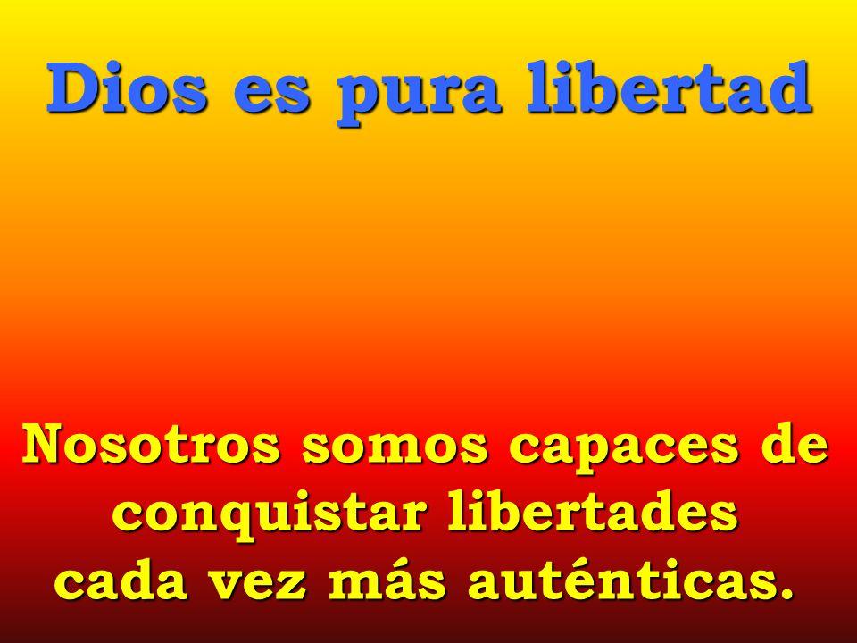 Nosotros somos capaces de conquistar libertades cada vez más auténticas. Dios es pura libertad