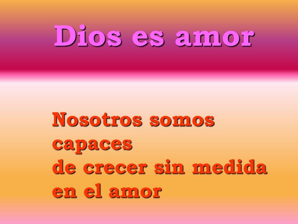 Nosotros somos capaces de crecer sin medida en el amor Dios es amor