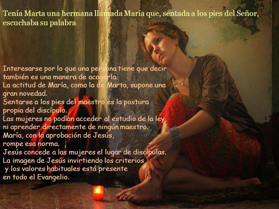 Tenía Marta una hermana llamada María que, sentada a los pies del Señor, escuchaba su palabra Interesarse por lo que una persona tiene que decir también es una manera de acogerla.