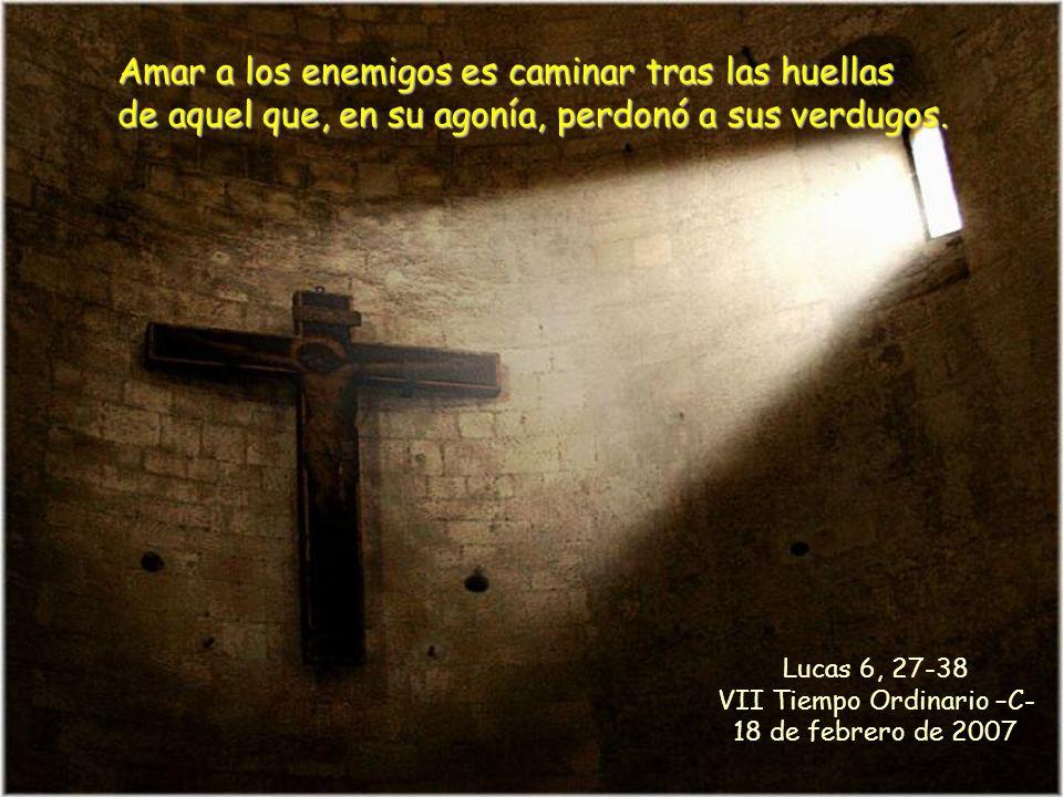 Amar a los enemigos es caminar tras las huellas de aquel que, en su agonía, perdonó a sus verdugos.
