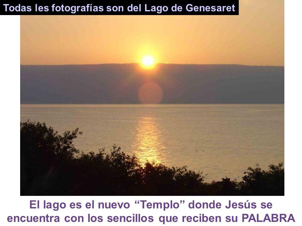 Todas les fotografías son del Lago de Genesaret El lago es el nuevo Templo donde Jesús se encuentra con los sencillos que reciben su PALABRA