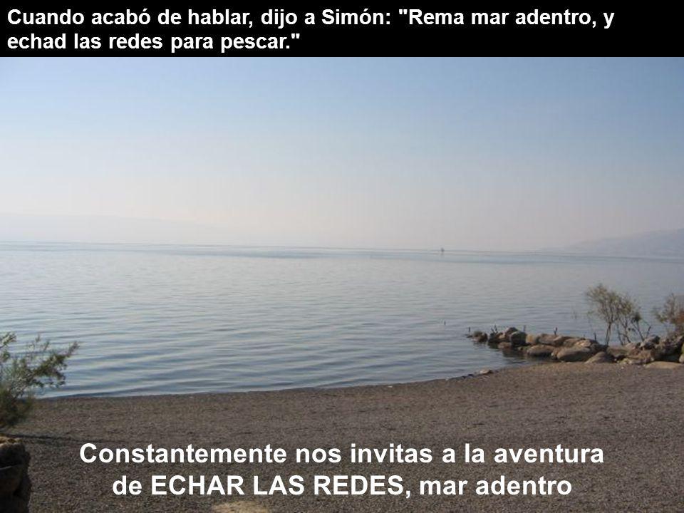 Cuando acabó de hablar, dijo a Simón: Rema mar adentro, y echad las redes para pescar. Constantemente nos invitas a la aventura de ECHAR LAS REDES, mar adentro