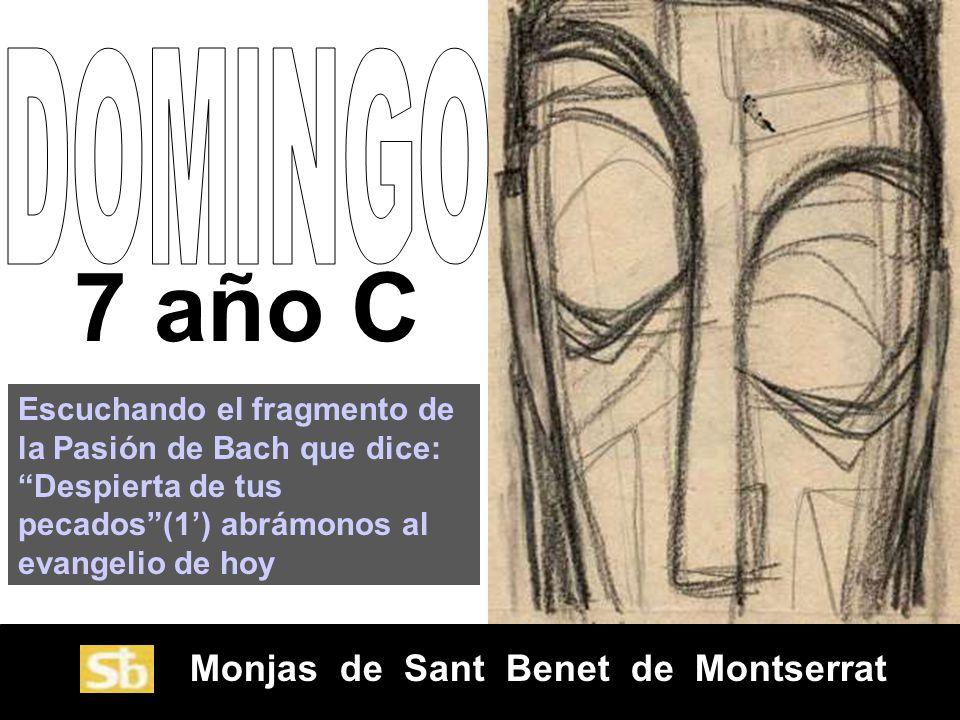 Monjas de Sant Benet de Montserrat 7 año C Escuchando el fragmento de la Pasión de Bach que dice: Despierta de tus pecados(1) abrámonos al evangelio de hoy
