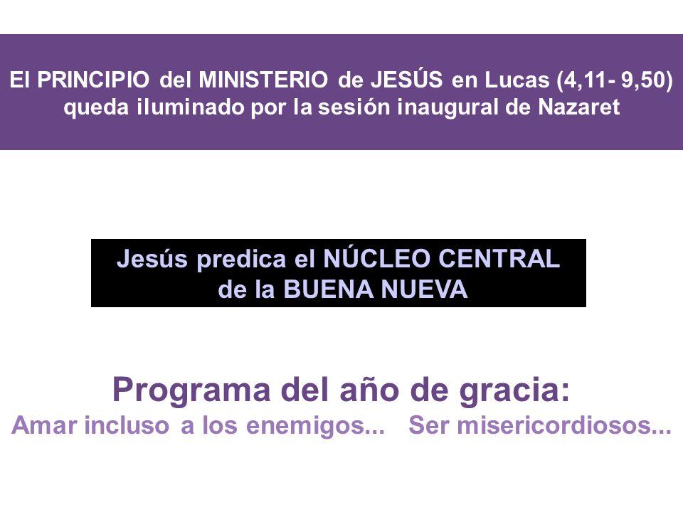 El PRINCIPIO del MINISTERIO de JESÚS en Lucas (4,11- 9,50) queda iluminado por la sesión inaugural de Nazaret MAR MEDITERRANI Jesús predica el NÚCLEO CENTRAL de la BUENA NUEVA Programa del año de gracia: Amar incluso a los enemigos...