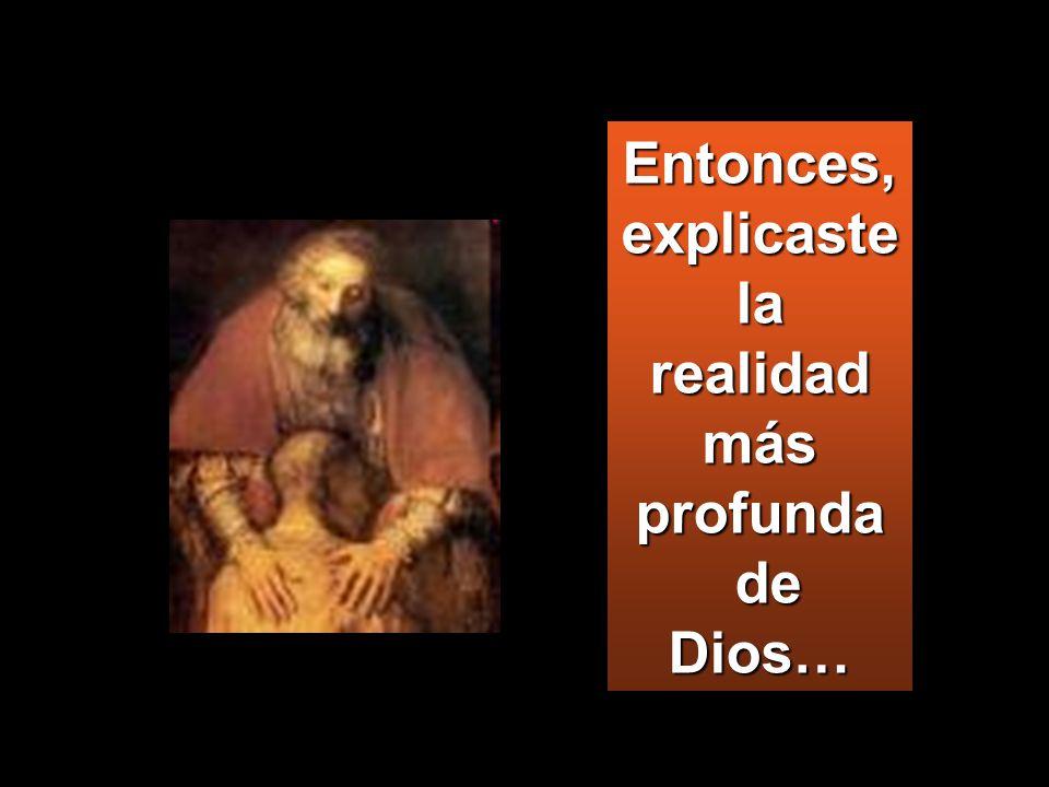Entonces, explicaste la realidad más profunda de Dios… de Dios…