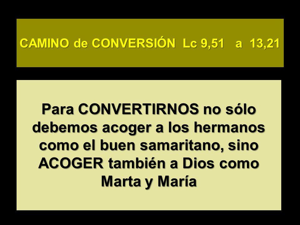 CAMINO de CONVERSIÓN Lc 9,51 a 13,21 Para CONVERTIRNOS no sólo debemos acoger a los hermanos como el buen samaritano, sino ACOGER también a Dios como Marta y María