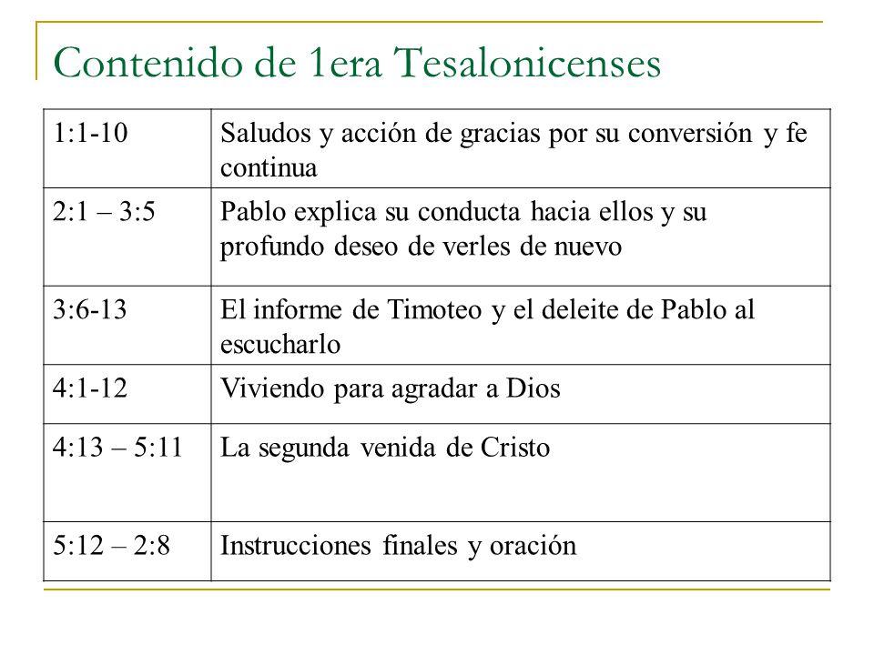 Contenido de 1era Tesalonicenses 1:1-10Saludos y acción de gracias por su conversión y fe continua 2:1 – 3:5Pablo explica su conducta hacia ellos y su profundo deseo de verles de nuevo 3:6-13El informe de Timoteo y el deleite de Pablo al escucharlo 4:1-12Viviendo para agradar a Dios 4:13 – 5:11La segunda venida de Cristo 5:12 – 2:8Instrucciones finales y oración