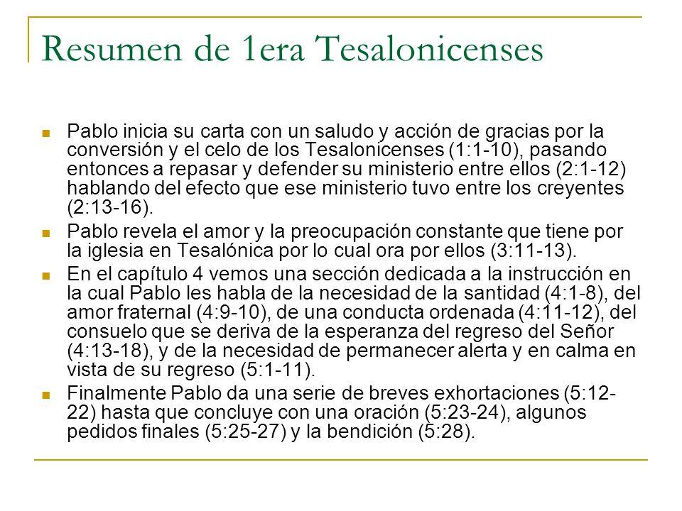 Resumen de 1era Tesalonicenses Pablo inicia su carta con un saludo y acción de gracias por la conversión y el celo de los Tesalonicenses (1:1-10), pasando entonces a repasar y defender su ministerio entre ellos (2:1-12) hablando del efecto que ese ministerio tuvo entre los creyentes (2:13-16).