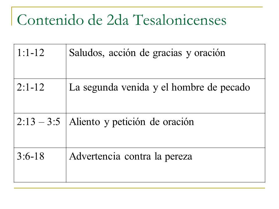 Contenido de 2da Tesalonicenses 1:1-12Saludos, acción de gracias y oración 2:1-12La segunda venida y el hombre de pecado 2:13 – 3:5Aliento y petición de oración 3:6-18Advertencia contra la pereza
