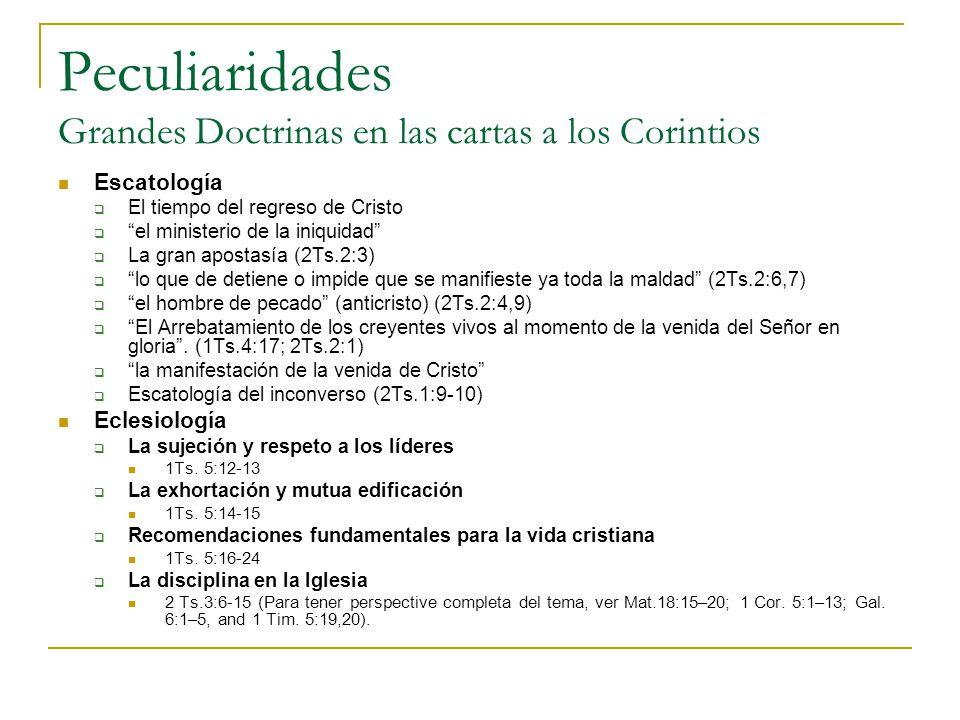 Peculiaridades Grandes Doctrinas en las cartas a los Corintios Escatología El tiempo del regreso de Cristo el ministerio de la iniquidad La gran apostasía (2Ts.2:3) lo que de detiene o impide que se manifieste ya toda la maldad (2Ts.2:6,7) el hombre de pecado (anticristo) (2Ts.2:4,9) El Arrebatamiento de los creyentes vivos al momento de la venida del Señor en gloria.
