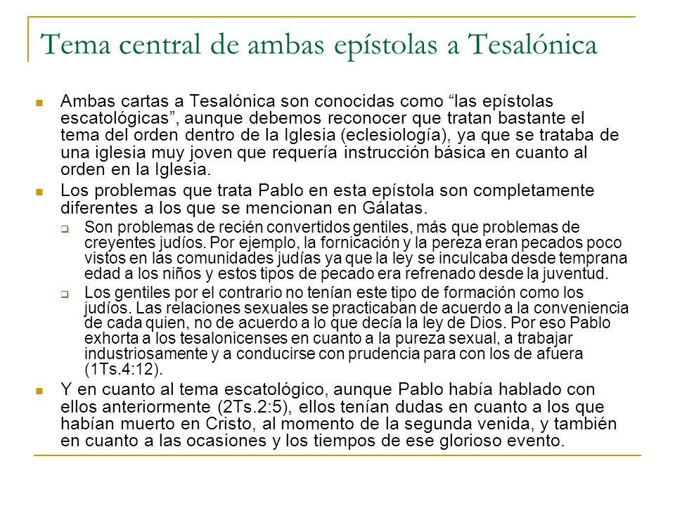 Tema central de ambas epístolas a Tesalónica Ambas cartas a Tesalónica son conocidas como las epístolas escatológicas, aunque debemos reconocer que tratan bastante el tema del orden dentro de la Iglesia (eclesiología), ya que se trataba de una iglesia muy joven que requería instrucción básica en cuanto al orden en la Iglesia.