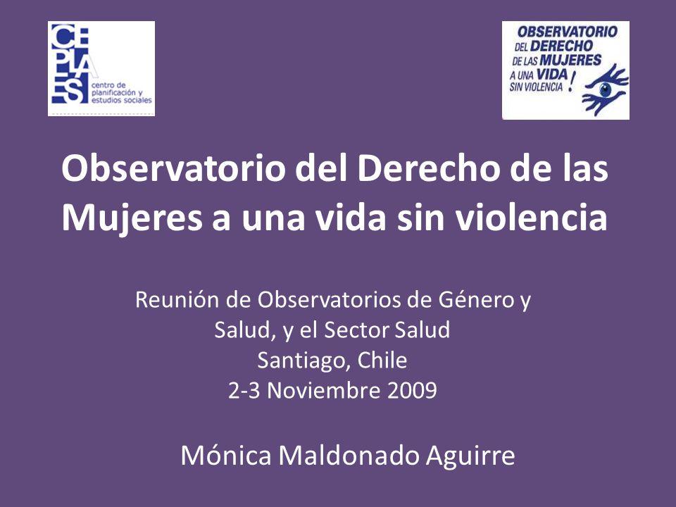 Observatorio del Derecho de las Mujeres a una vida sin violencia Reunión de Observatorios de Género y Salud, y el Sector Salud Santiago, Chile 2-3 Noviembre 2009 Mónica Maldonado Aguirre