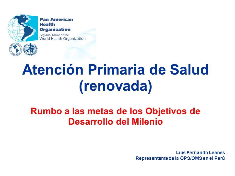 Atención Primaria de Salud (renovada) Rumbo a las metas de los Objetivos de Desarrollo del Milenio Luis Fernando Leanes Representante de la OPS/OMS en el Perú
