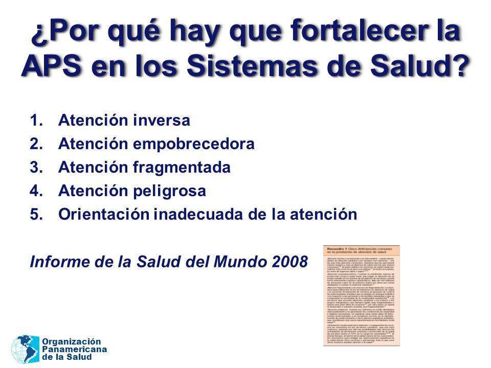 Organización Panamericana de la Salud ¿Por qué hay que fortalecer la APS en los Sistemas de Salud? 1.Atención inversa 2.Atención empobrecedora 3.Atenc