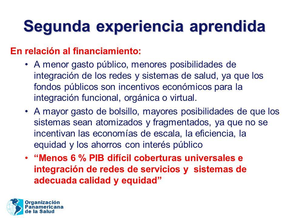 Organización Panamericana de la Salud Segunda experiencia aprendida En relación al financiamiento: A menor gasto público, menores posibilidades de integración de los redes y sistemas de salud, ya que los fondos públicos son incentivos económicos para la integración funcional, orgánica o virtual.
