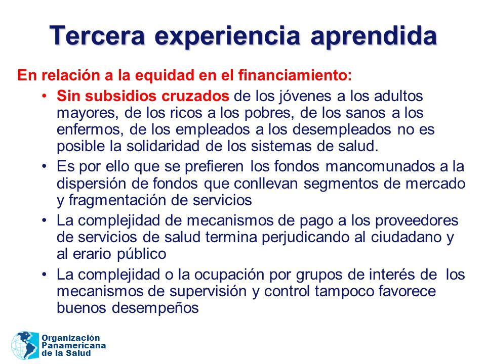 Organización Panamericana de la Salud Tercera experiencia aprendida En relación a la equidad en el financiamiento: Sin subsidios cruzados de los jóvenes a los adultos mayores, de los ricos a los pobres, de los sanos a los enfermos, de los empleados a los desempleados no es posible la solidaridad de los sistemas de salud.