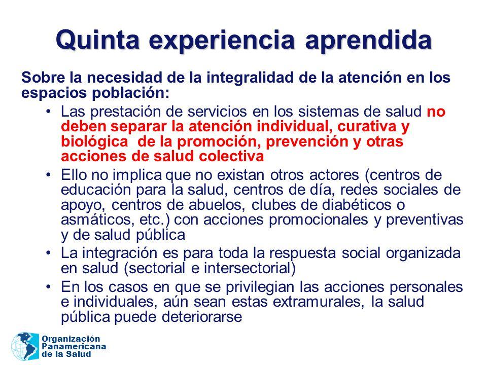 Organización Panamericana de la Salud Quinta experiencia aprendida Sobre la necesidad de la integralidad de la atención en los espacios población: Las
