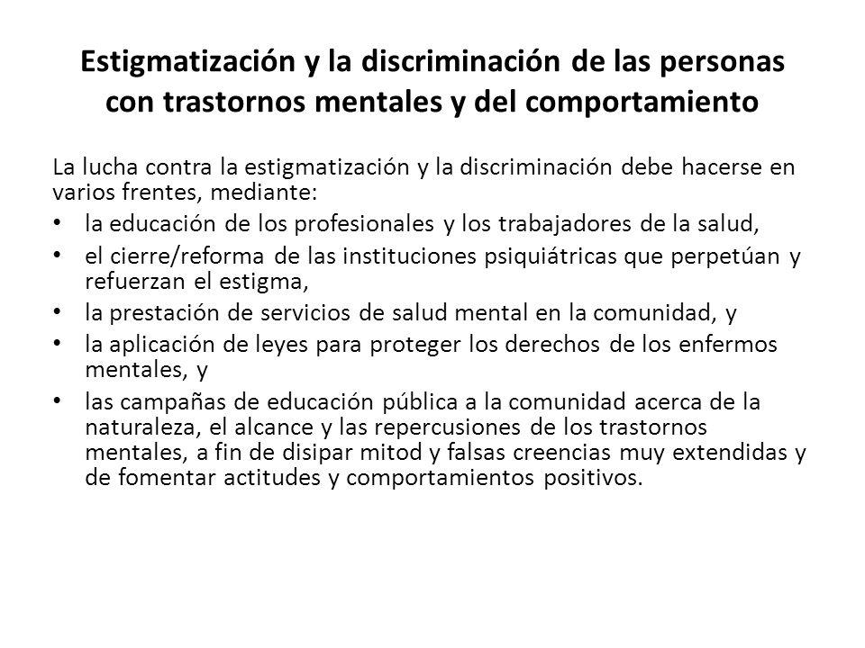 Estigmatización y la discriminación de las personas con trastornos mentales y del comportamiento La lucha contra la estigmatización y la discriminación debe hacerse en varios frentes, mediante: la educación de los profesionales y los trabajadores de la salud, el cierre/reforma de las instituciones psiquiátricas que perpetúan y refuerzan el estigma, la prestación de servicios de salud mental en la comunidad, y la aplicación de leyes para proteger los derechos de los enfermos mentales, y las campañas de educación pública a la comunidad acerca de la naturaleza, el alcance y las repercusiones de los trastornos mentales, a fin de disipar mitod y falsas creencias muy extendidas y de fomentar actitudes y comportamientos positivos.