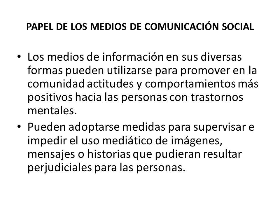 PAPEL DE LOS MEDIOS DE COMUNICACIÓN SOCIAL Los medios de información en sus diversas formas pueden utilizarse para promover en la comunidad actitudes y comportamientos más positivos hacia las personas con trastornos mentales.