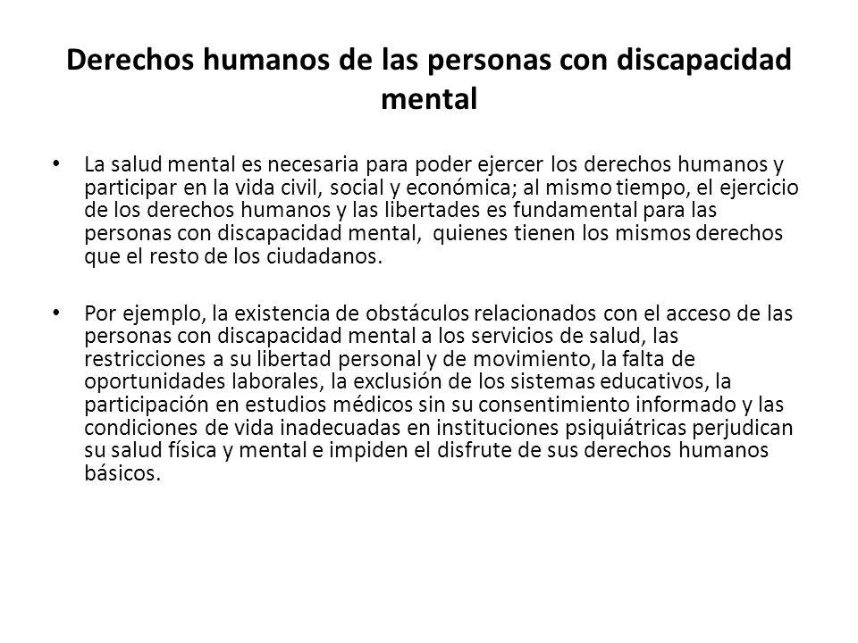 Derechos humanos de las personas con discapacidad mental La salud mental es necesaria para poder ejercer los derechos humanos y participar en la vida civil, social y económica; al mismo tiempo, el ejercicio de los derechos humanos y las libertades es fundamental para las personas con discapacidad mental, quienes tienen los mismos derechos que el resto de los ciudadanos.