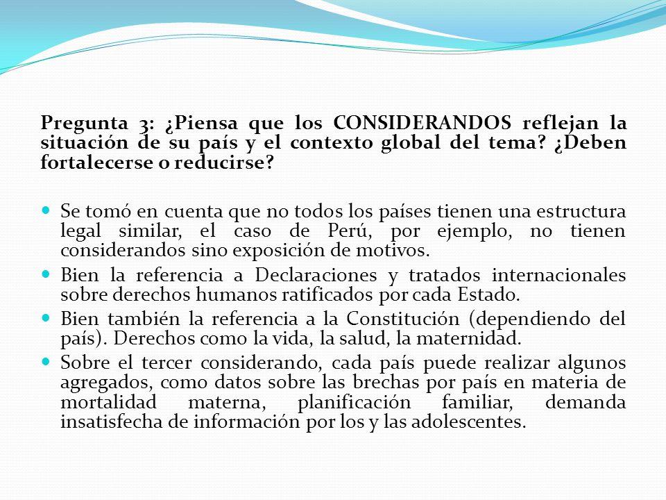 Pregunta 3: ¿Piensa que los CONSIDERANDOS reflejan la situación de su país y el contexto global del tema? ¿Deben fortalecerse o reducirse? Se tomó en